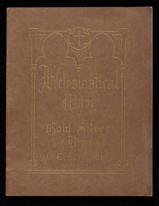 Ecclesiastical ware in gold silver and brass, catalogue no. 40D, church goods, W. & E. Schmidt Co., 308 Third Street, Milwaukee, Wisconsin